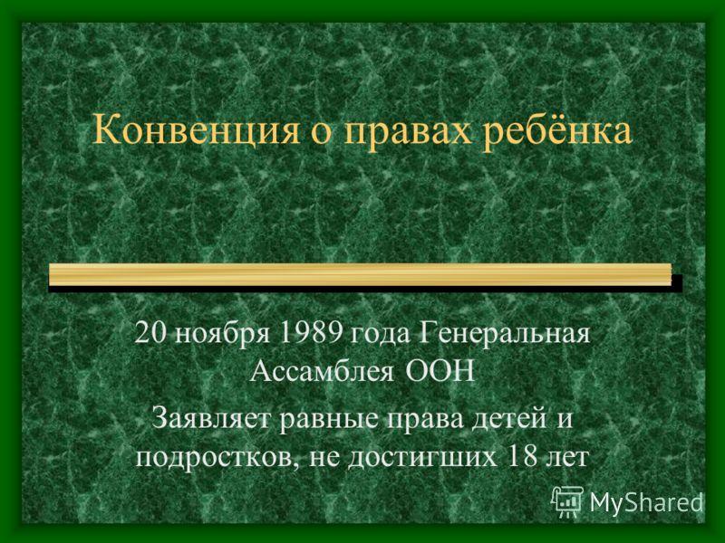 Конвенция о правах ребёнка 20 ноября 1989 года Генеральная Ассамблея ООН Заявляет равные права детей и подростков, не достигших 18 лет