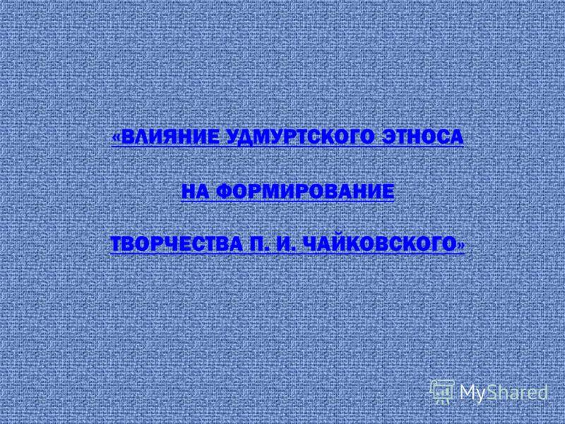 « ВЛИЯНИЕ УДМУРТСКОГО ЭТНОСА НА ФОРМИРОВАНИЕ ТВОРЧЕСТВА П. И. ЧАЙКОВСКОГО»