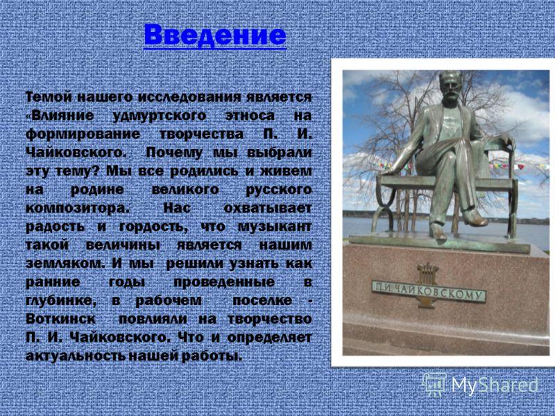 Темой нашего исследования является «Влияние удмуртского этноса на формирование творчества П. И. Чайковского. Почему мы выбрали эту тему? Мы все родились и живем на родине великого русского композитора. Нас охватывает радость и гордость, что музыкант