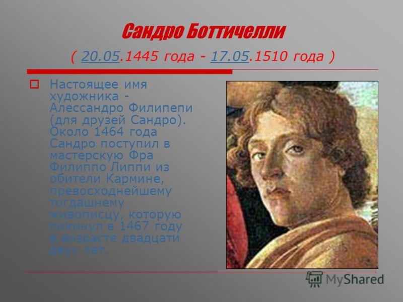 Сандро Боттичелли ( 20.05.1445 года - 17.05.1510 года )20.0517.05 Настоящее имя художника - Алессандро Филипепи (для друзей Сандро). Около 1464 года С