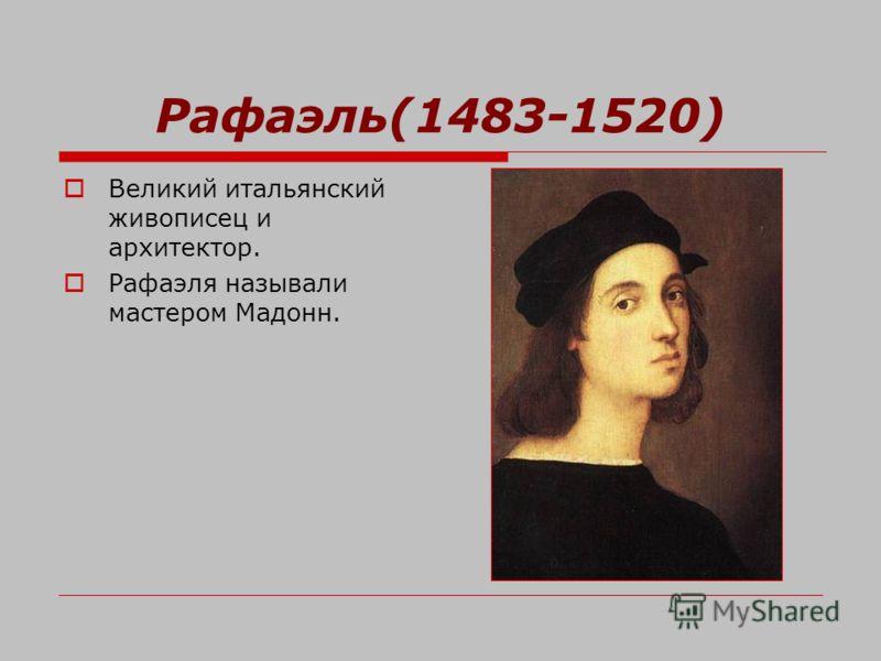 Рафаэль(1483-1520) Великий итальянский живописец и архитектор. Рафаэля называли мастером Мадонн.