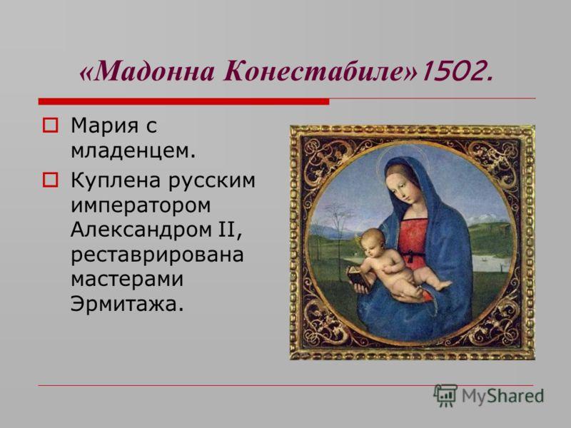 «Мадонна Конестабиле» 1502. Мария с младенцем. Куплена русским императором Александром II, реставрирована мастерами Эрмитажа.