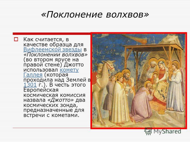 «Поклонение волхвов» Как считается, в качестве образца для Вифлеемской звезды в «Поклонении волхвов» (во втором ярусе на правой стене) Джотто использо