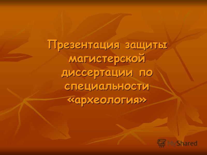 Презентация защиты магистерской диссертации по специальности «археология»