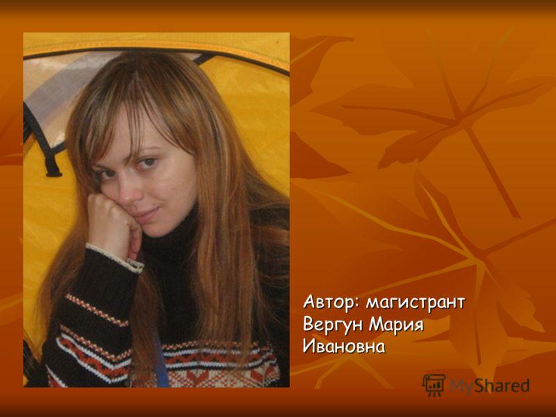Автор: магистрант Вергун Мария Ивановна