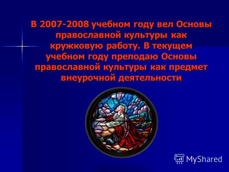 В 2007-2008 учебном году вел Основы православной культуры как кружковую работу. В текущем учебном году преподаю Основы православной культуры как предмет внеурочной деятельности