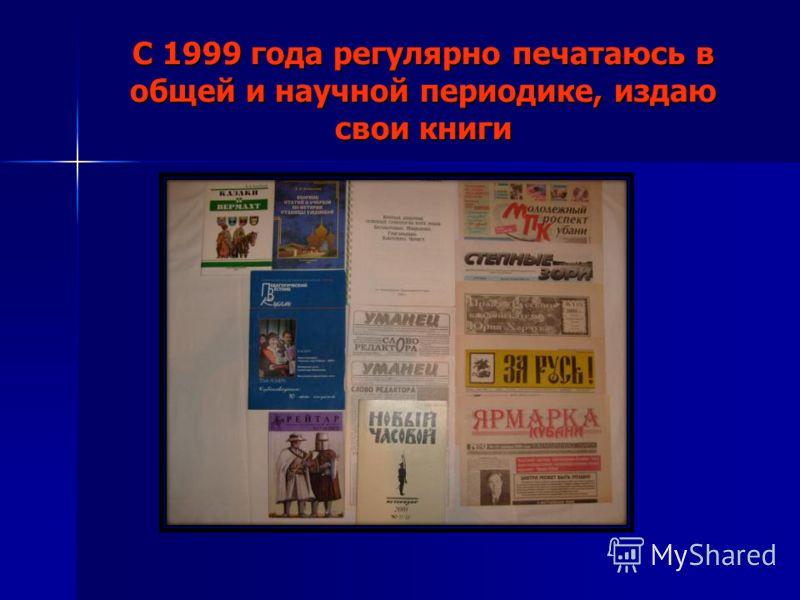 С 1999 года регулярно печатаюсь в общей и научной периодике, издаю свои книги