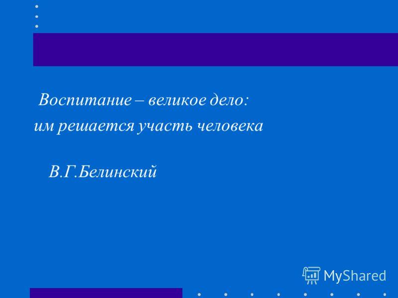 Воспитание – великое дело: им решается участь человека В.Г.Белинский