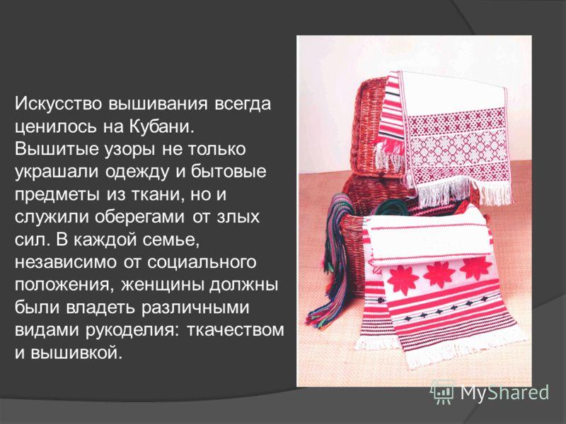 Искусство вышивания всегда ценилось на Кубани. Вышитые узоры не только украшали одежду и бытовые предметы из ткани, но и служили оберегами от злых сил. В каждой семье, независимо от социального положения, женщины должны были владеть различными видами