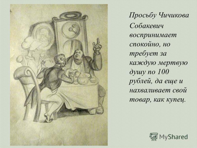Просьбу Чичикова Собакевич воспринимает спокойно, но требует за каждую мертвую душу по 100 рублей, да еще и нахваливает свой товар, как купец.