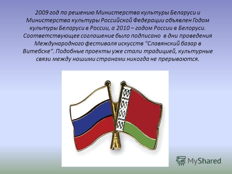2009 год по решению Министерства культуры Беларуси и Министерства культуры Российской Федерации объявлен Годом культуры Беларуси в России, а 2010 – годом России в Белоруси. Соответствующее соглашение было подписано в дни проведения Международного фес