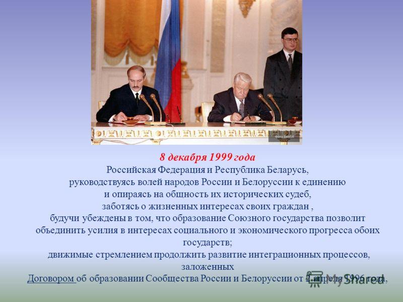 8 декабря 1999 года Российская Федерация и Республика Беларусь, руководствуясь волей народов России и Белоруссии к единению и опираясь на общность их исторических судеб, заботясь о жизненных интересах своих граждан, будучи убеждены в том, что образов
