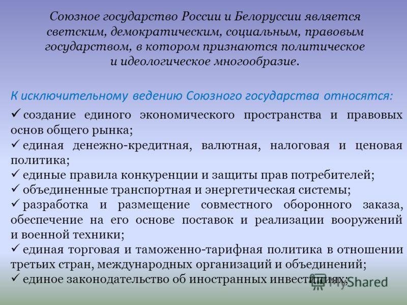 Союзное государство России и Белоруссии является светским, демократическим, социальным, правовым государством, в котором признаются политическое и идеологическое многообразие. К исключительному ведению Союзного государства относятся: создание единого