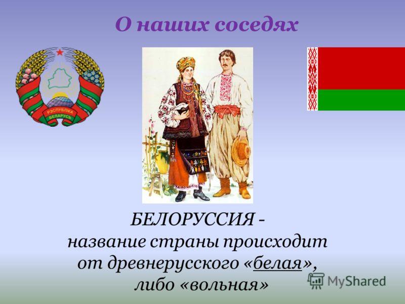 БЕЛОРУССИЯ - название страны происходит от древнерусского «белая», либо «вольная» О наших соседях
