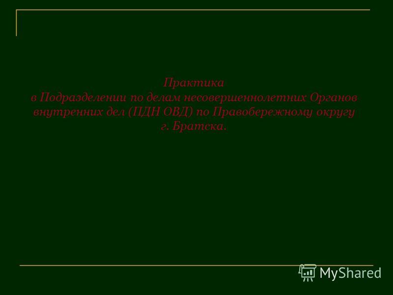 Практика в Подразделении по делам несовершеннолетних Органов внутренних дел (ПДН ОВД) по Правобережному округу г. Братска.