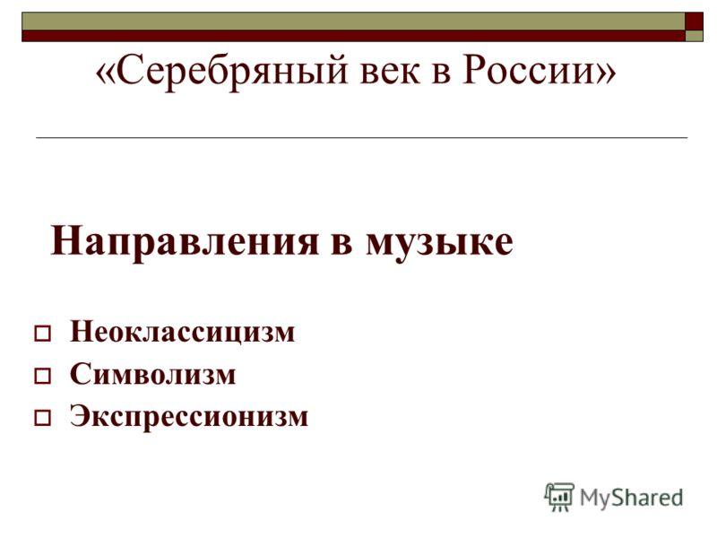 Направления в музыке Неоклассицизм Символизм Экспрессионизм «Серебряный век в России»