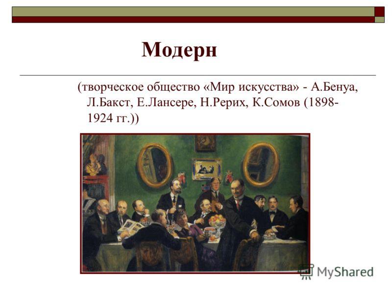 (творческое общество «Мир искусства» - А.Бенуа, Л.Бакст, Е.Лансере, Н.Рерих, К.Сомов (1898- 1924 гг.)) Модерн