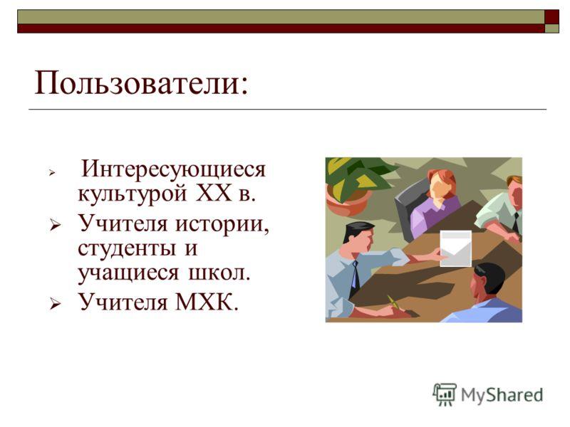 Пользователи: Интересующиеся культурой ХХ в. Учителя истории, студенты и учащиеся школ. Учителя МХК.