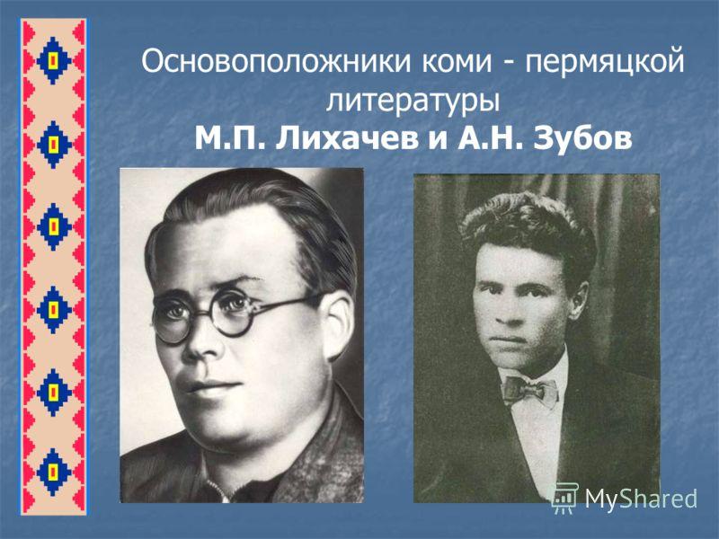 Основоположники коми - пермяцкой литературы М.П. Лихачев и А.Н. Зубов