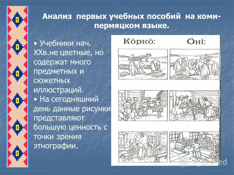 Анализ первых учебных пособий на коми- пермяцком языке. Учебники нач. XXв.не цветные, но содержат много предметных и сюжетных иллюстраций. На сегодняшний день данные рисунки представляют большую ценность с точки зрения этнографии.