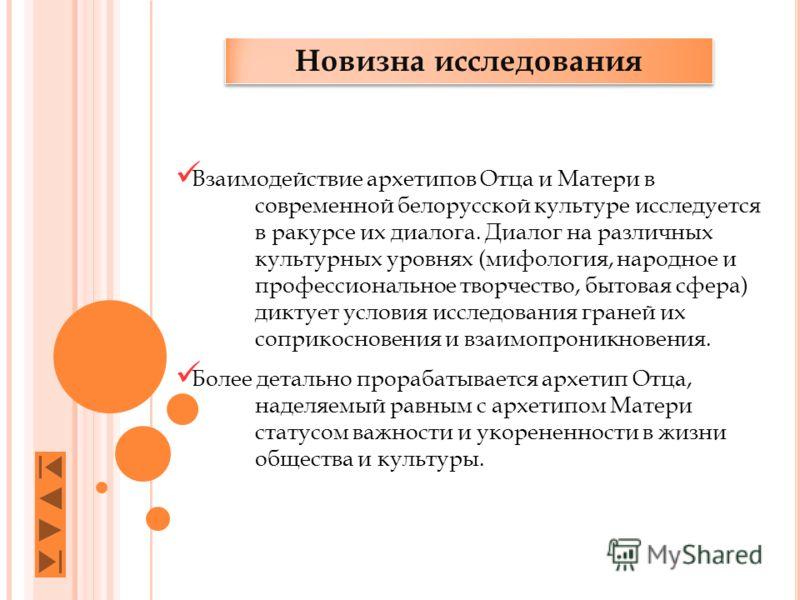 Новизна исследования Взаимодействие архетипов Отца и Матери в современной белорусской культуре исследуется в ракурсе их диалога. Диалог на различных культурных уровнях (мифология, народное и профессиональное творчество, бытовая сфера) диктует условия