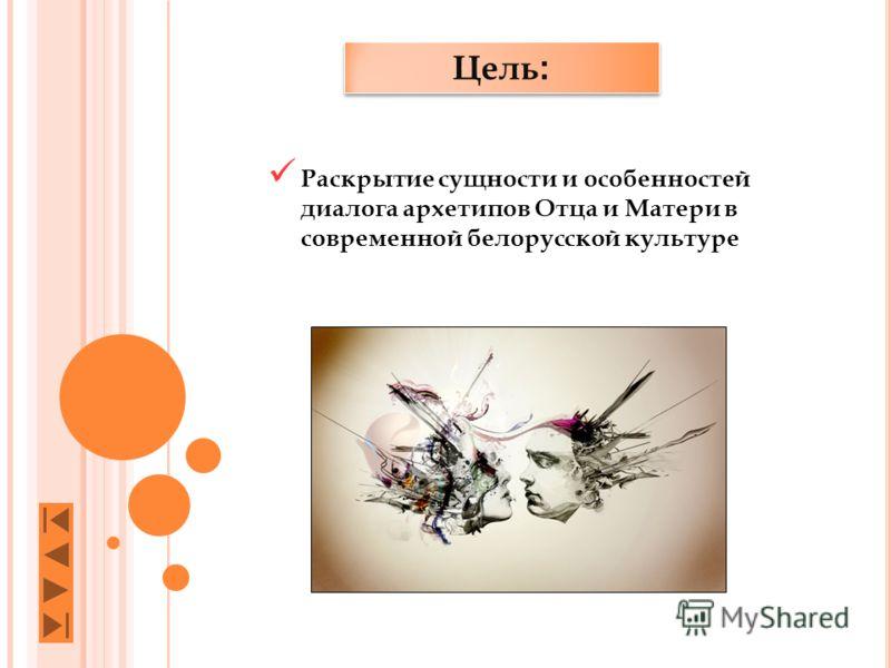 Цель : Раскрытие сущности и особенностей диалога архетипов Отца и Матери в современной белорусской культуре