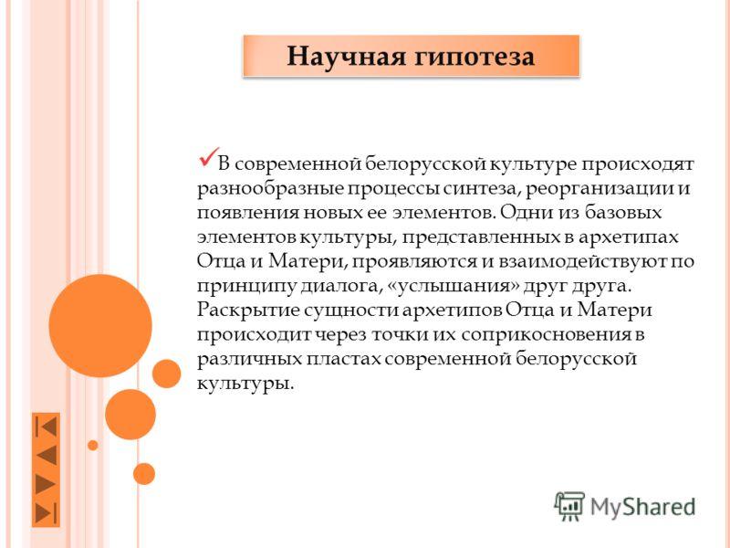 Научная гипотеза В современной белорусской культуре происходят разнообразные процессы синтеза, реорганизации и появления новых ее элементов. Одни из базовых элементов культуры, представленных в архетипах Отца и Матери, проявляются и взаимодействуют п