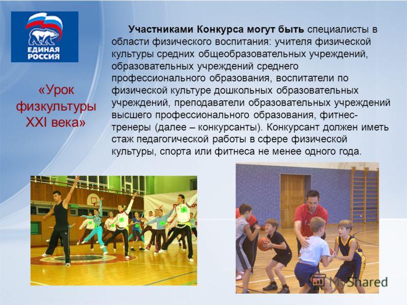 «Урок физкультуры XXI века» Участниками Конкурса могут быть специалисты в области физического воспитания: учителя физической культуры средних общеобразовательных учреждений, образовательных учреждений среднего профессионального образования, воспитате