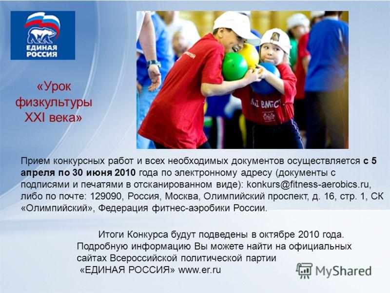 «Урок физкультуры XXI века» Прием конкурсных работ и всех необходимых документов осуществляется с 5 апреля по 30 июня 2010 года по электронному адресу (документы с подписями и печатями в отсканированном виде): konkurs@fitness-aerobics.ru, либо по поч