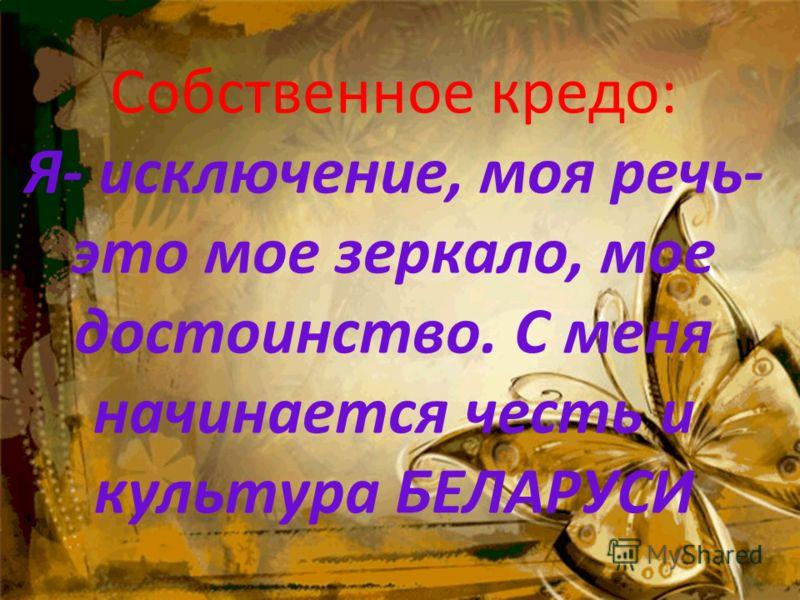 Собственное кредо: Я- исключение, моя речь- это мое зеркало, мое достоинство. С меня начинается честь и культура БЕЛАРУСИ