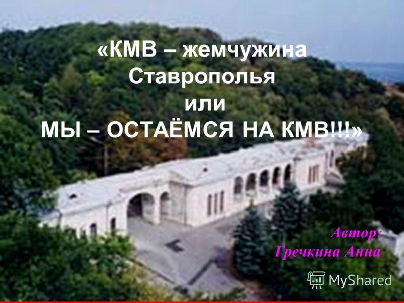 «КМВ – жемчужина Ставрополья или МЫ – ОСТАЁМСЯ НА КМВ!!!» Автор : Гречкина Анна