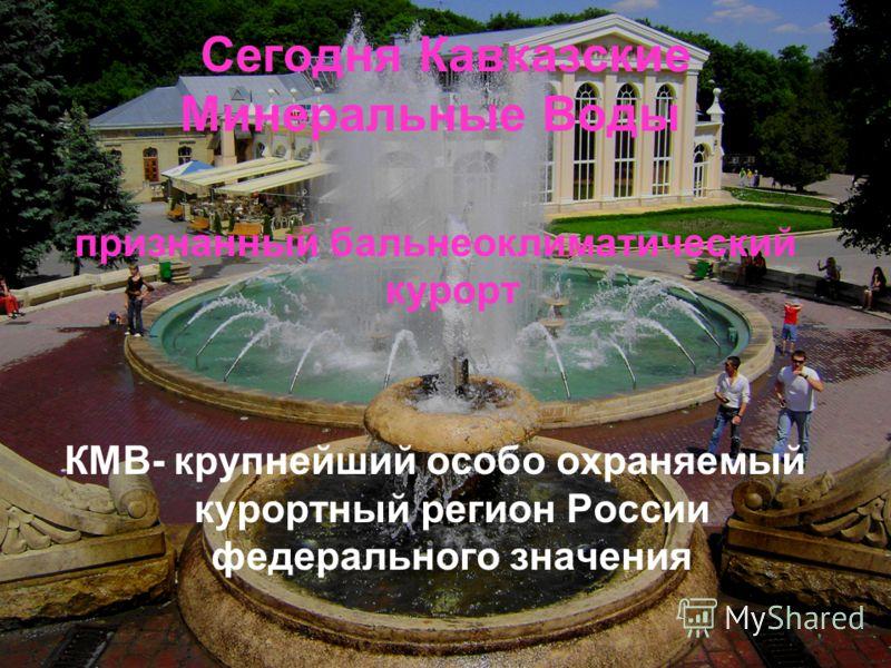 Сегодня Кавказские Минеральные Воды - признанный бальнеоклиматический курорт КМВ- крупнейший особо охраняемый курортный регион России федерального значения
