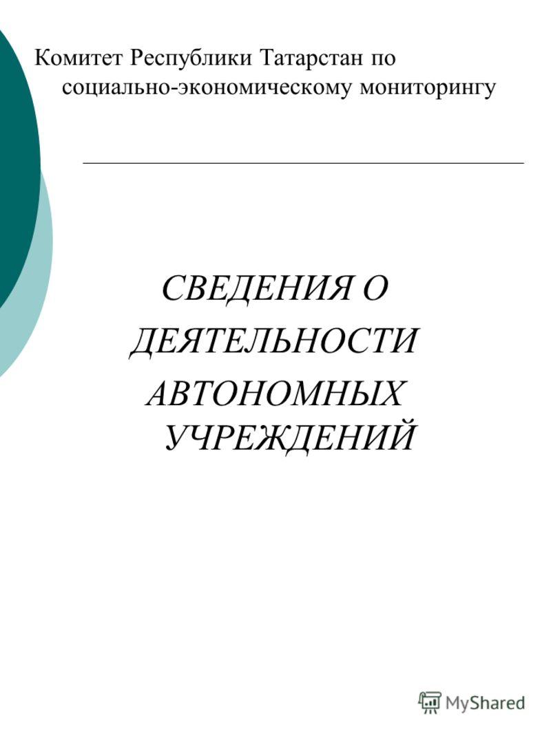 Комитет Республики Татарстан по социально-экономическому мониторингу СВЕДЕНИЯ О ДЕЯТЕЛЬНОСТИ АВТОНОМНЫХ УЧРЕЖДЕНИЙ