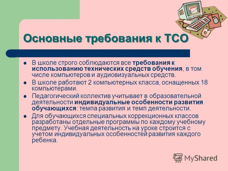 Основные требования к ТСО В школе строго соблюдаются все требования к использованию технических средств обучения, в том числе компьютеров и аудиовизуальных средств. В школе работают 2 компьютерных класса, оснащенных 18 компьютерами. Педагогический ко