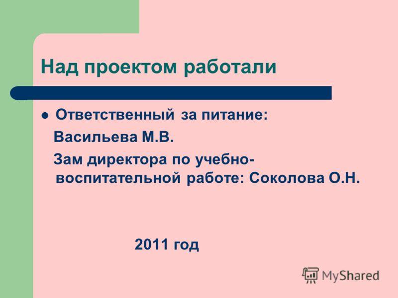 Над проектом работали Ответственный за питание: Васильева М.В. Зам директора по учебно- воспитательной работе: Соколова О.Н. 2011 год