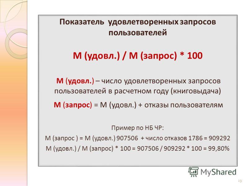 Показатель удовлетворенных запросов пользователей М (удовл.) / М (запрос) * 100 М (удовл.) – число удовлетворенных запросов пользователей в расчетном году (книговыдача) М (запрос) = М (удовл.) + отказы пользователям Пример по НБ ЧР: М (запрос ) = М (