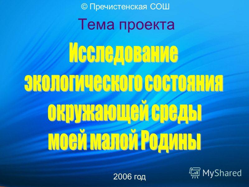 Тема проекта 2006 год © Пречистенская СОШ