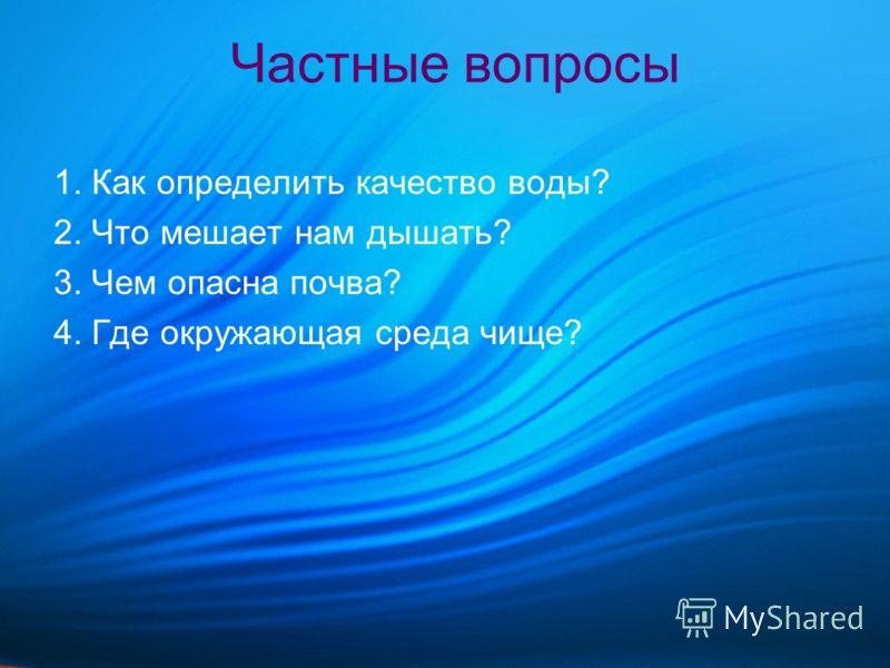 Частные вопросы 1. Как определить качество воды? 2. Что мешает нам дышать? 3. Чем опасна почва? 4. Где окружающая среда чище?