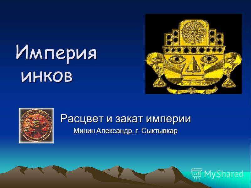 Империя инков Расцвет и закат империи Минин Александр, г. Сыктывкар