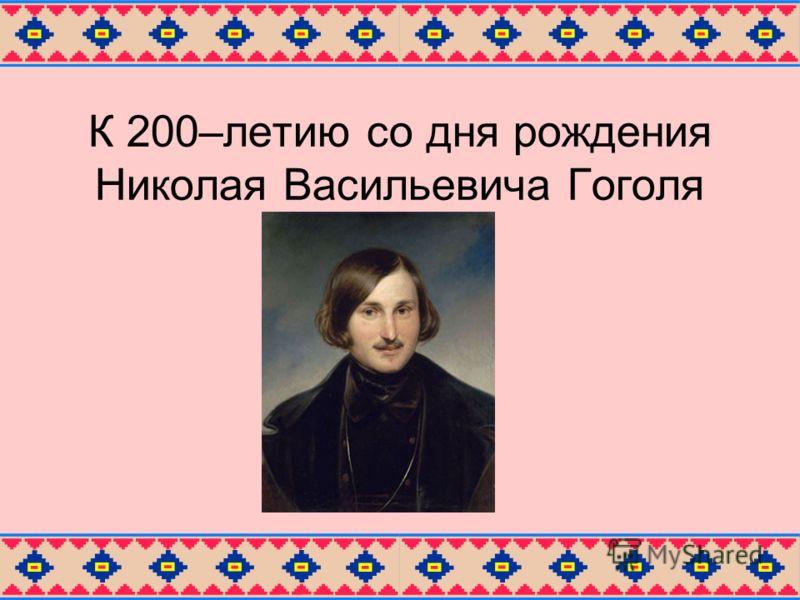 К 200–летию со дня рождения Николая Васильевича Гоголя