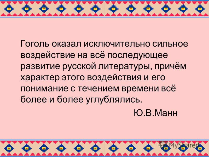 Гоголь оказал исключительно сильное воздействие на всё последующее развитие русской литературы, причём характер этого воздействия и его понимание с течением времени всё более и более углублялись. Ю.В.Манн