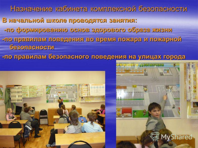 Назначение кабинета комплексной безопасности В начальной школе проводятся занятия: -по формированию основ здорового образа жизни -по формированию основ здорового образа жизни -по правилам поведения во время пожара и пожарной безопасности -по правилам