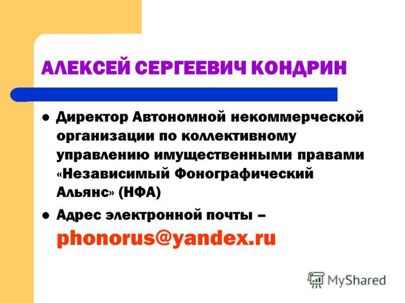 АЛЕКСЕЙ СЕРГЕЕВИЧ КОНДРИН Директор Автономной некоммерческой организации по коллективному управлению имущественными правами «Независимый Фонографический Альянс» (НФА) Адрес электронной почты – phonorus@yandex.ru