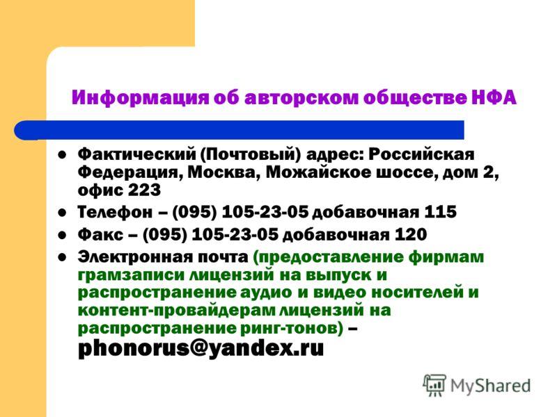 Информация об авторском обществе НФА Фактический (Почтовый) адрес: Российская Федерация, Москва, Можайское шоссе, дом 2, офис 223 Телефон – (095) 105-23-05 добавочная 115 Факс – (095) 105-23-05 добавочная 120 Электронная почта (предоставление фирмам