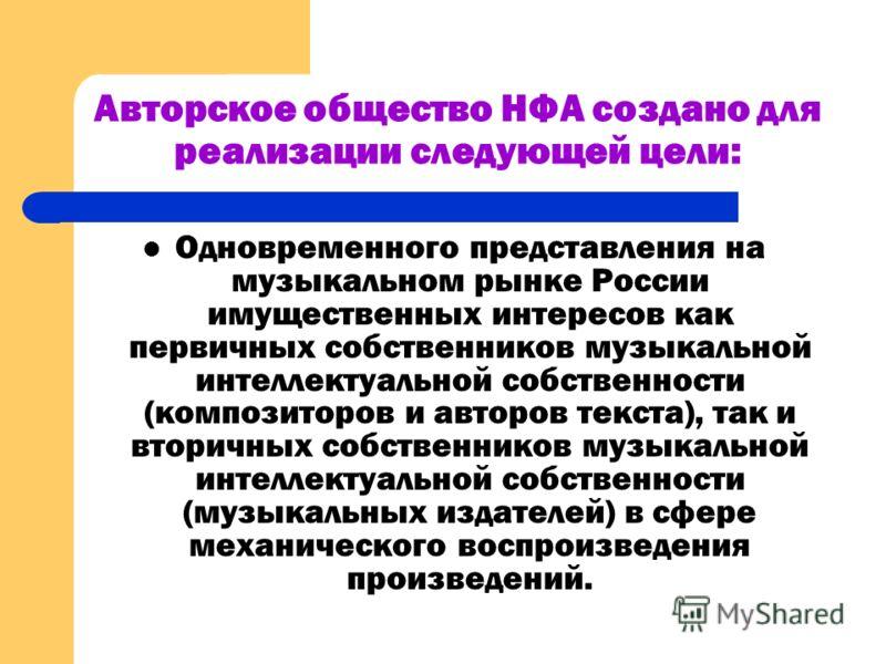 Авторское общество НФА создано для реализации следующей цели: Одновременного представления на музыкальном рынке России имущественных интересов как первичных собственников музыкальной интеллектуальной собственности (композиторов и авторов текста), так