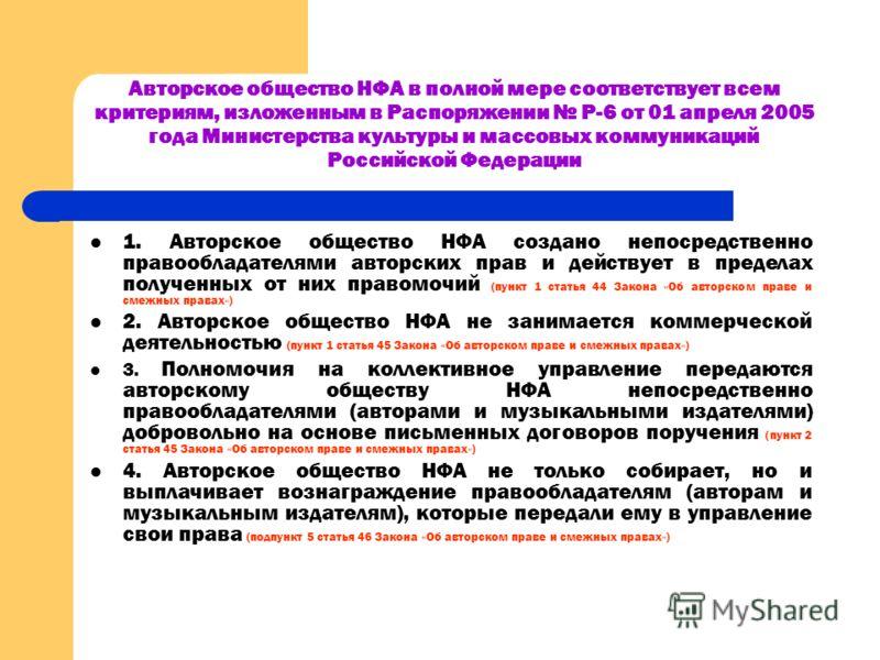 Авторское общество НФА в полной мере соответствует всем критериям, изложенным в Распоряжении Р-6 от 01 апреля 2005 года Министерства культуры и массовых коммуникаций Российской Федерации 1. Авторское общество НФА создано непосредственно правообладате