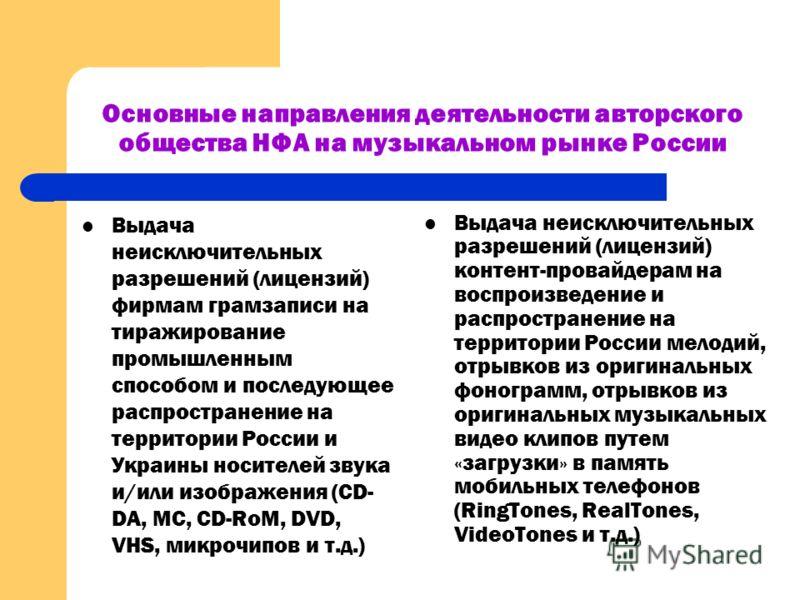 Основные направления деятельности авторского общества НФА на музыкальном рынке России Выдача неисключительных разрешений (лицензий) фирмам грамзаписи на тиражирование промышленным способом и последующее распространение на территории России и Украины