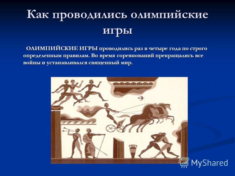 Как проводились олимпийские игры ОЛИМПИЙСКИЕ ИГРЫ проводились раз в четыре года по строго определенным правилам. Во время соревнований прекращались все войны и устанавливался священный мир. ОЛИМПИЙСКИЕ ИГРЫ проводились раз в четыре года по строго опр
