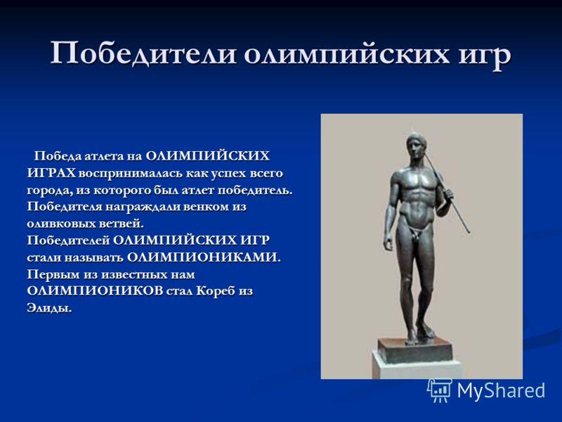 Победители олимпийских игр Победа атлета на ОЛИМПИЙСКИХ ИГРАХ воспринималась как успех всего города, из которого был атлет победитель. Победителя награждали венком из оливковых ветвей. Победителей ОЛИМПИЙСКИХ ИГР стали называть ОЛИМПИОНИКАМИ. Первым