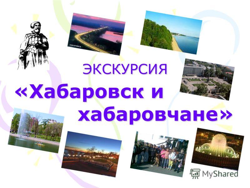 ЭКСКУРСИЯ «Хабаровск и хабаровчане» хабаровчане»